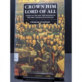 Crown Him Lord of All: Essays in the Life and Witness of the Free Church Book by Graham, Clement (ed)