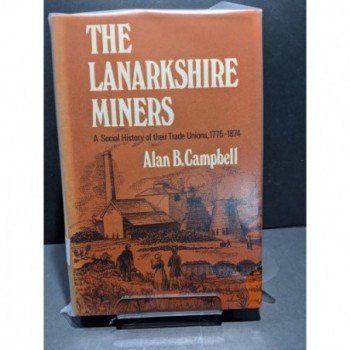 The Lanarkshire Miners: A Social History of their Trade Unions 1775-1874 Book by Campbell, Alan B
