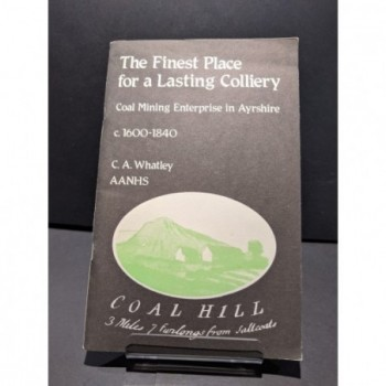 The Finest Place for a Lasting Colliery: Coal Mining Enterprise in Ayrshire c. 1600-1840 Book by Whatley, C A