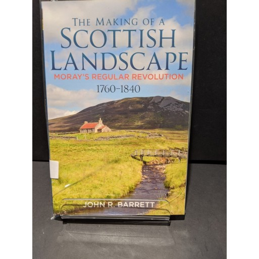 The Making of a Scottish Landscape: Moray's Regular Revolution 1760-1840 Book by Barrett, John R